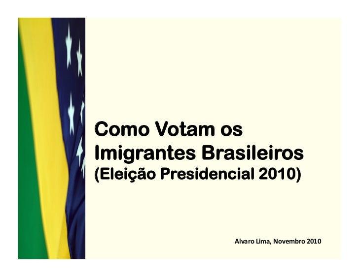 Como Votam osImigrantes Brasileiros(Eleição Presidencial 2010)                  Alvaro Lima, Novembro 2010