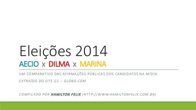 Eleições 2014  AECIO x DILMA x MARINA  UM COMPARATIVO DAS AFIRMAÇÕES PÚBL ICAS DOS CANDIDATOS NA MÍDIA  EXTRAÍDO DO S ITE ...