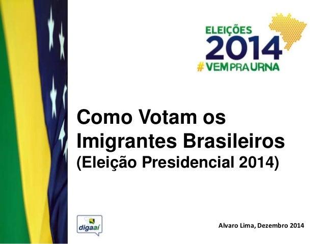 Como Votam os Imigrantes Brasileiros (Eleição Presidencial 2014) Alvaro Lima, Dezembro 2014