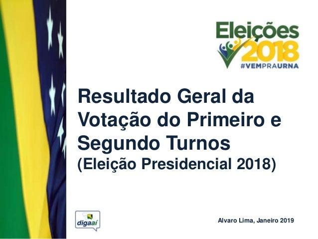 Resultado Geral da Votação do Primeiro e Segundo Turnos (Eleição Presidencial 2018) Alvaro Lima, Janeiro 2019