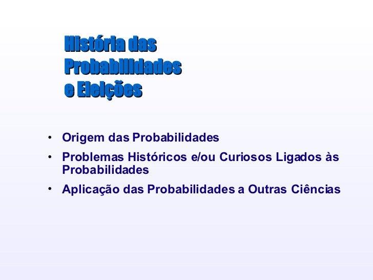 História das Probabilidades e Eleições <ul><li>Origem das Probabilidades </li></ul><ul><li>Problemas Históricos e/ou Curio...