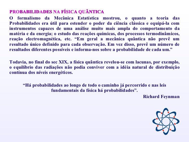 <ul><li>PROBABILIDADES NA FÍSICA QUÂNTICA </li></ul><ul><li>O formalismo da Mecânica Estatística mostrou, o quanto a teori...