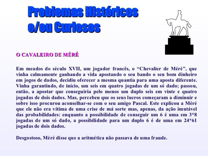 """Problemas Históricos e/ou Curiosos O CAVALEIRO DE MÉRÉ Em meados do século XVII, um jogador francês, o """"Chevalier de Méré""""..."""