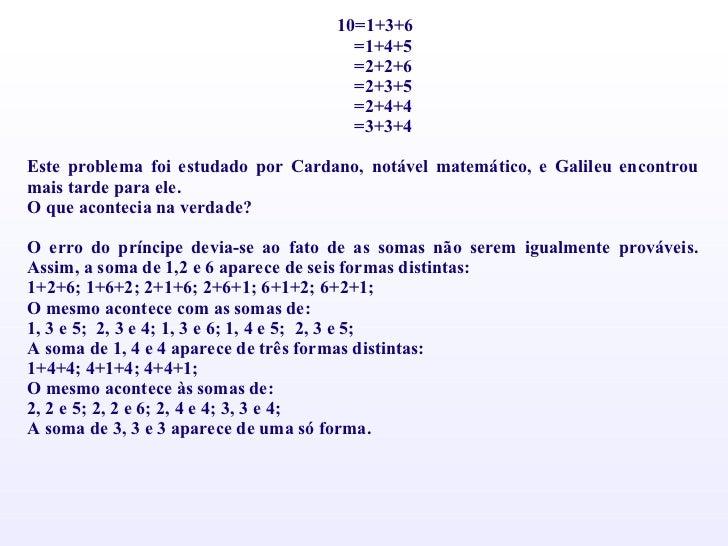 10=1+3+6 =1+4+5 =2+2+6 =2+3+5 =2+4+4 =3+3+4  Este problema foi estudado por Cardano, notável matemático, e Galileu encont...