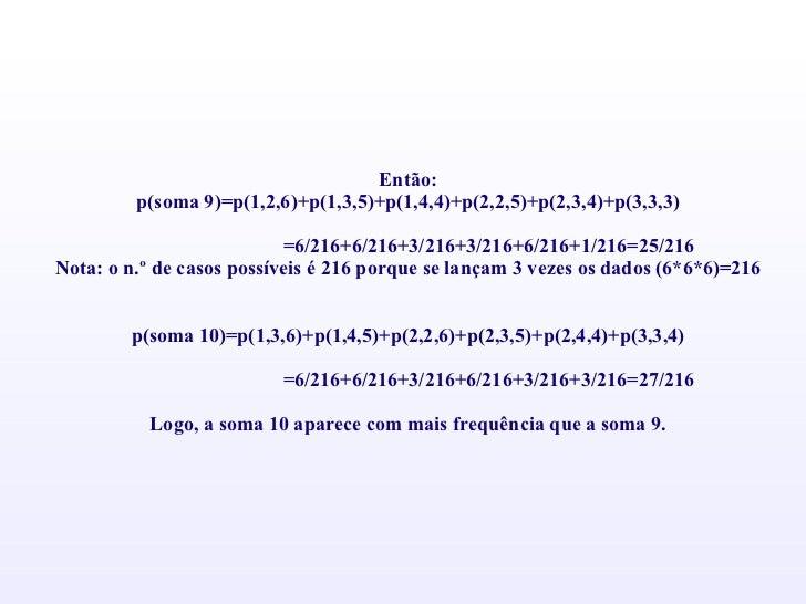 Então: p(soma 9)=p(1,2,6)+p(1,3,5)+p(1,4,4)+p(2,2,5)+p(2,3,4)+p(3,3,3)  =6/216+6/216+3/216+3/216+6/216+1/216=25/216 Nota:...
