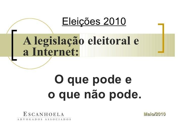 Eleições 2010 A legislação eleitoral e a Internet:   Maio/2010 O que pode e  o que não pode.
