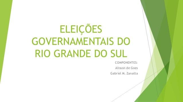 ELEIÇÕES  GOVERNAMENTAIS DO  RIO GRANDE DO SUL  COMPONENTES:  Alisson de Goes  Gabriel M. Zanatta
