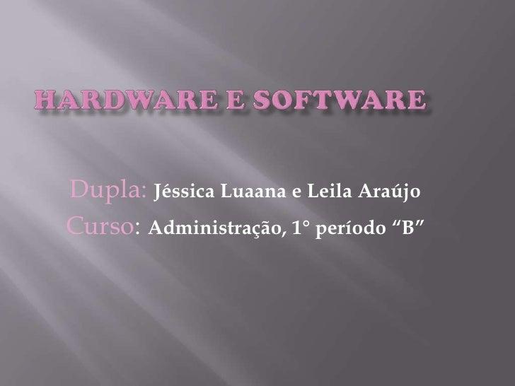 """Hardware e software<br />Dupla: Jéssica Luaana e Leila Araújo<br />Curso: Administração, 1° período """"B""""<br />"""