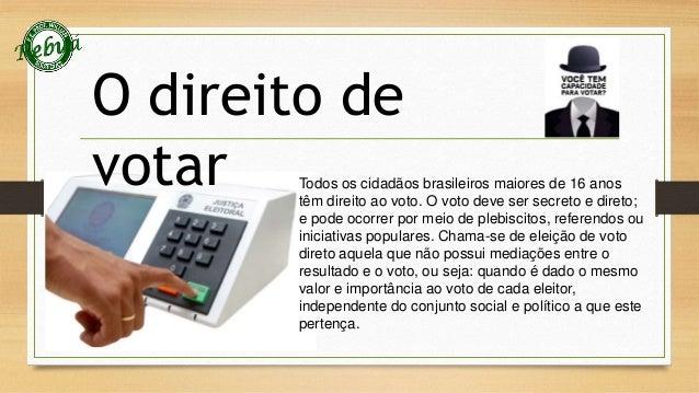 O direito de  votar  Todos os cidadãos brasileiros maiores de 16 anos  têm direito ao voto. O voto deve ser secreto e dire...