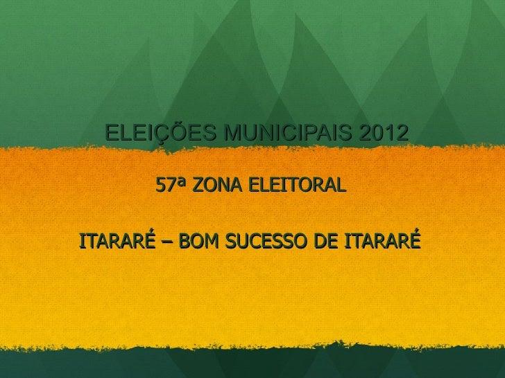 ELEIÇÕES MUNICIPAIS 2012       57ª ZONA ELEITORALITARARÉ – BOM SUCESSO DE ITARARÉ