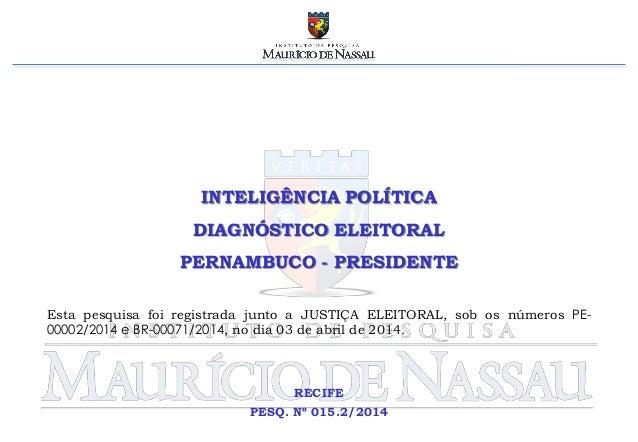 INTELIGÊNCIA POLÍTICA DIAGNÓSTICO ELEITORAL PERNAMBUCO - PRESIDENTE RECIFE PESQ. Nº 015.2/2014 Esta pesquisa foi registrad...