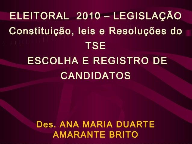 ELEITORAL 2010 – LEGISLAÇÃO Constituição, leis e Resoluções do TSE ESCOLHA E REGISTRO DE CANDIDATOS Des. ANA MARIA DUARTE ...