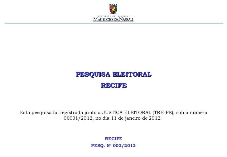 PESQUISA ELEITORAL RECIFE RECIFE PESQ. Nº 002/2012 Esta pesquisa foi registrada junto a JUSTIÇA ELEITORAL (TRE-PE), sob o ...