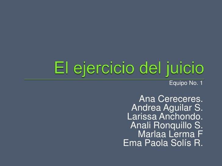 Equipo No. 1   Ana Cereceres.  Andrea Aguilar S. Larissa Anchondo.  Anali Ronquillo S.   Marlaa Lerma FEma Paola Solís R.