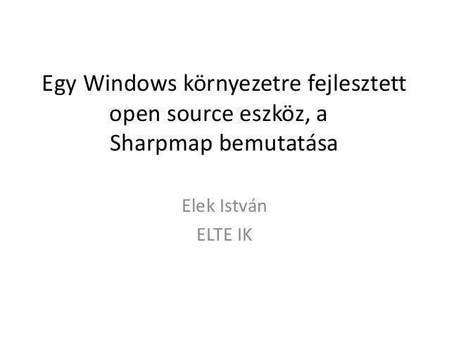Egy Windows környezetre fejlesztett open source eszköz, a Sharpmap bemutatása Elek István ELTE IK