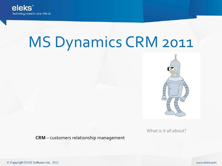 MS Dynamics CRM 2011                                          What is it all about?CRM – customers relationship management