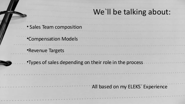 We`ll be talking about: • Sales Team composition •Compensation Models •Revenue Targets •Types of sales depending on their ...