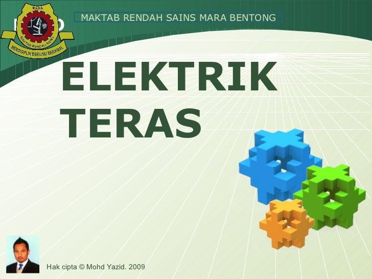 ELEKTRIK TERAS MAKTAB RENDAH SAINS MARA BENTONG Hak cipta © Mohd Yazid. 2009