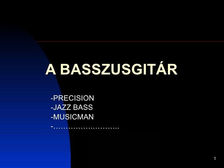 A BASSZUSGITÁR -PRECISION -JAZZ BASS -MUSICMAN -…………….………..