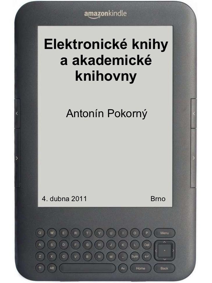 Elektronické knihy a akademické knihovny Antonín Pokorný 4. dubna 2011   Brno