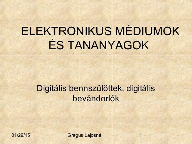 01/29/15 Gregus Lajosné 1 ELEKTRONIKUS MÉDIUMOK ÉS TANANYAGOK Digitális bennszülöttek, digitális bevándorlók