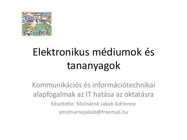 Elektronikus médiumok és tananyagok Kommunikációs és információtechnikai alapfogalmak az IT hatása az oktatásra Készítette...