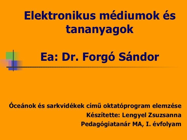 Elektronikus médiumok és tananyagok Ea: Dr. Forgó Sándor Óceánok és sarkvidékek című oktatóprogram elemzése Készítette: Le...