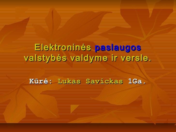 Elektroninės paslaugosvalstybės valdyme ir versle. Kūrė: Lukas Savickas 1Ga.