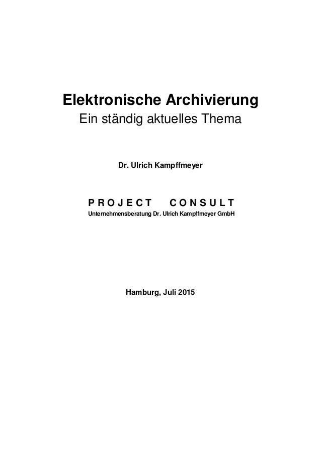 Elektronische Archivierung Ein ständig aktuelles Thema Dr. Ulrich Kampffmeyer P R O J E C T C O N S U L T Unternehmensbera...