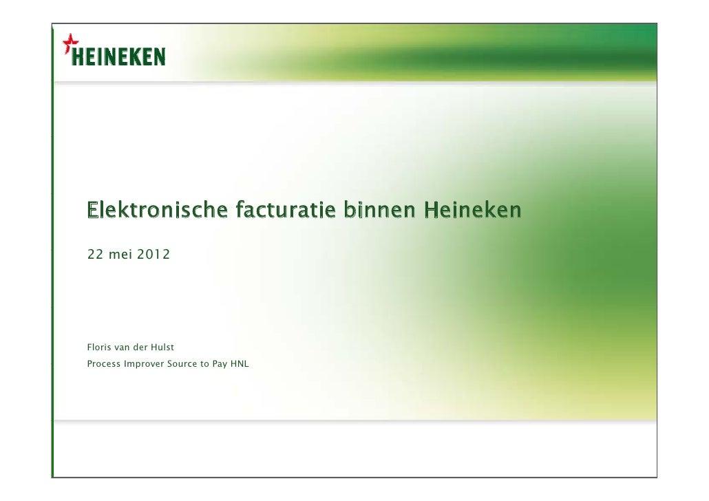 Elektronische facturatie binnen Heineken22 mei 2012     iFloris van der HulstProcess Improver Source to Pay HNL