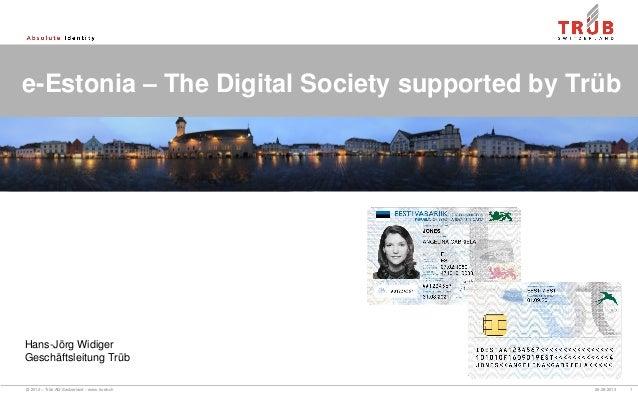 © 2012 – Trüb AG Switzerland – www.trueb.ch 26.08.2013 1 e-Estonia – The Digital Society supported by Trüb Hans-Jörg Widig...