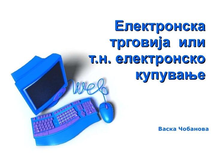 Електронска трговија  или т.н. електронско купување Васка Чобанова
