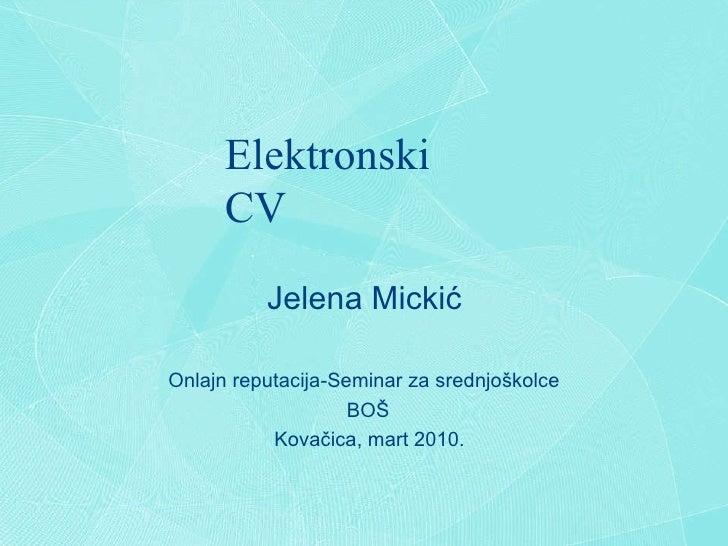Elektronski CV Jelena Micki ć Onlajn reputacija-Seminar za srednjo š kolce BO Š Kova č ica, mart 2010.