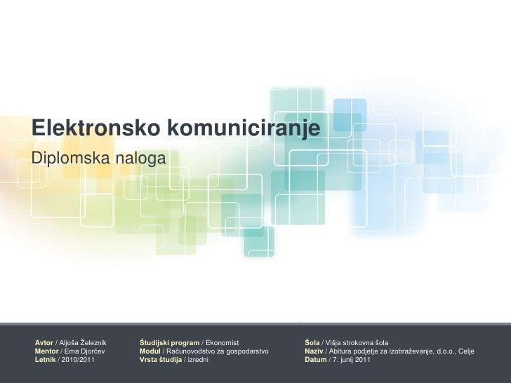 Elektronsko komuniciranje<br />Diplomska naloga<br />Avtor/Aljoša Železnik<br />Mentor/ Ema Djorčev<br />Letnik/ 2010/2011...