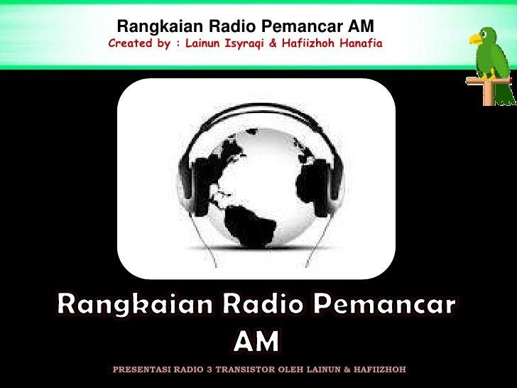 Rangkaian Radio Pemancar AMCreated by : Lainun Isyraqi & Hafiizhoh HanafiaPRESENTASI RADIO 3 TRANSISTOR OLEH LAINUN & HAFI...