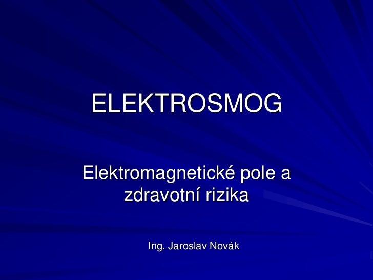 ELEKTROSMOGElektromagnetické pole a     zdravotní rizika       Ing. Jaroslav Novák