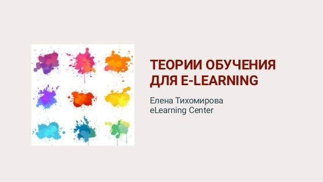 ТЕОРИИ ОБУЧЕНИЯ ДЛЯ E-LEARNING Елена Тихомирова eLearning Center
