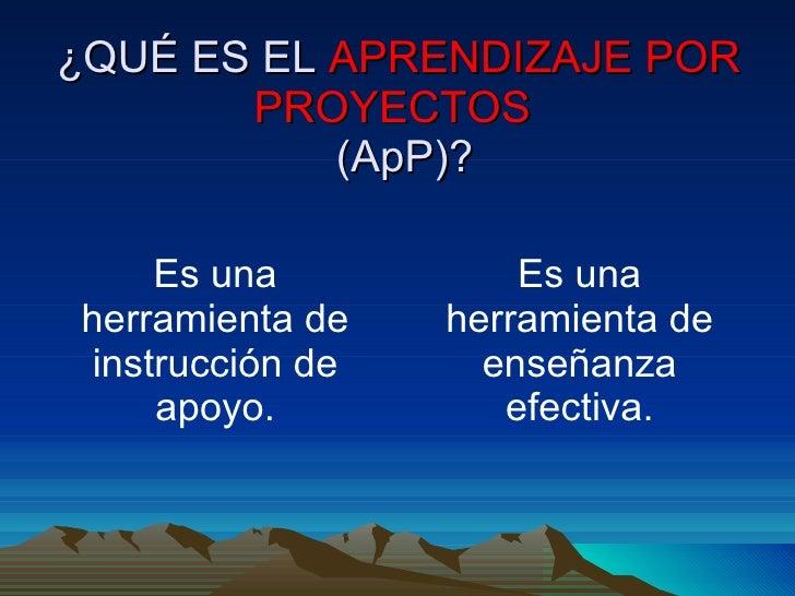 ¿QUÉ ES EL  APRENDIZAJE POR PROYECTOS    (ApP)? <ul><li>Es una herramienta de instrucción de apoyo. </li></ul><ul><li>Es u...