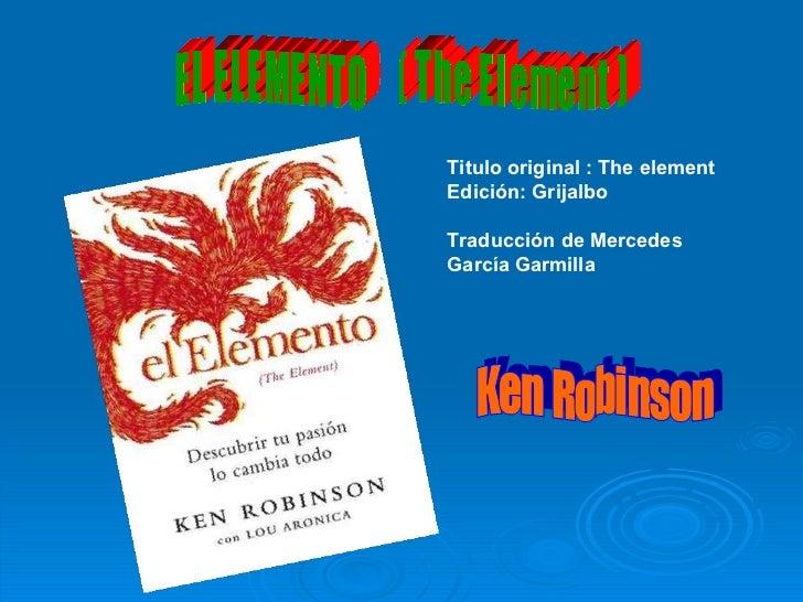 E L  E L E M E N T O  (  T h e  E l e m e n t  ) Ken Robinson Titulo original : The element Edición: Grijalbo Traducción d...