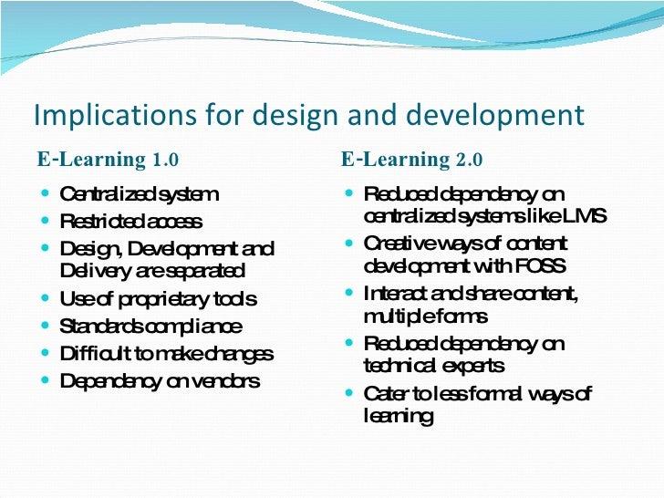 Implications for design and development <ul><li>E-Learning 1.0 </li></ul><ul><li>E-Learning 2.0 </li></ul><ul><li>Centrali...