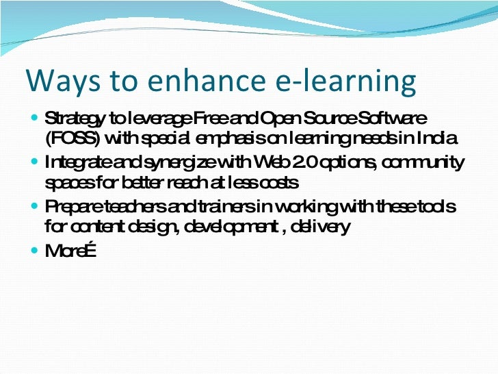 Ways to enhance e-learning <ul><li>Strategy to leverage Free and Open Source Software (FOSS) with special emphasis on lear...