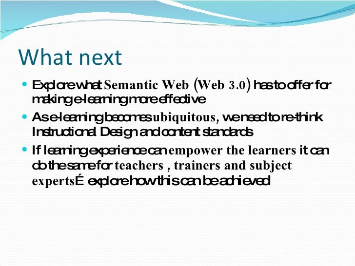 What next <ul><li>Explore what  Semantic Web (Web 3.0)  has to offer for making e-learning more effective </li></ul><ul><l...