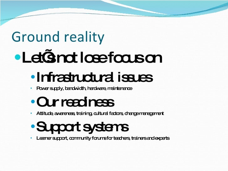 Ground reality <ul><li>Let's not lose focus on </li></ul><ul><ul><ul><li>Infrastructural issues </li></ul></ul></ul><ul><u...