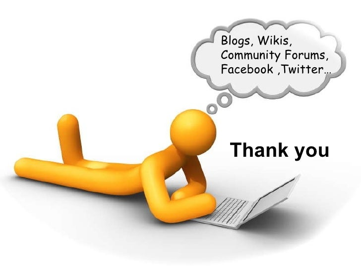 Thank you Thank you Blogs, Wikis, Community Forums, Facebook ,Twitter…