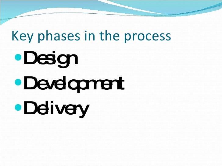 Key phases in the process <ul><li>Design </li></ul><ul><li>Development </li></ul><ul><li>Delivery </li></ul>