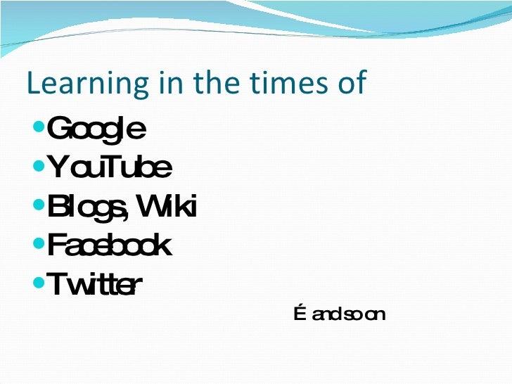 Learning in the times of <ul><li>Google </li></ul><ul><li>YouTube </li></ul><ul><li>Blogs, Wiki </li></ul><ul><li>Facebook...