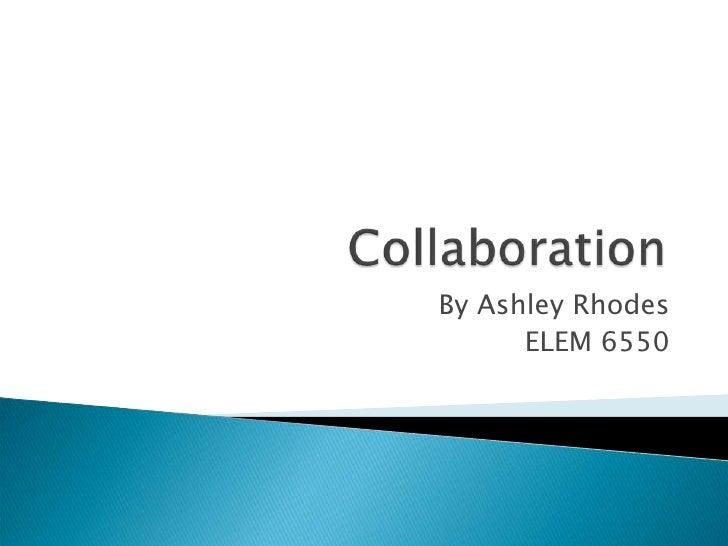 Collaboration<br />By Ashley Rhodes<br />ELEM 6550<br />