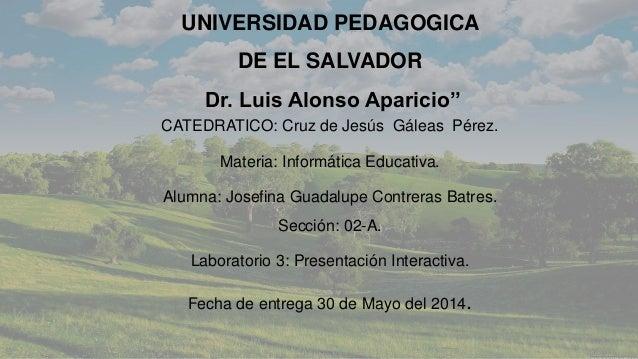 UNIVERSIDAD PEDAGOGICA DE EL SALVADOR Dr. Luis Alonso Aparicio'' CATEDRATICO: Cruz de Jesús Gáleas Pérez. Materia: Informá...