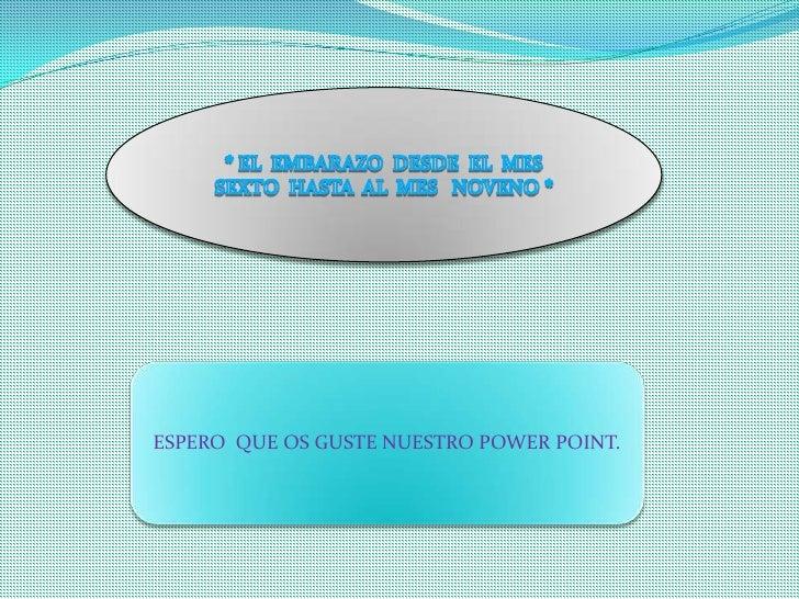 * EL  EMBARAZO  DESDE  EL  MES  SEXTO  HASTA  AL  MES   NOVENO *<br />ESPERO  QUE OS GUSTE NUESTRO POWER POINT.<br />