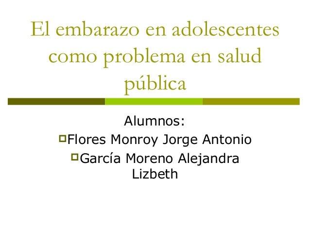 El embarazo en adolescentes  como problema en salud          pública            Alumnos:   Flores Monroy Jorge Antonio   ...
